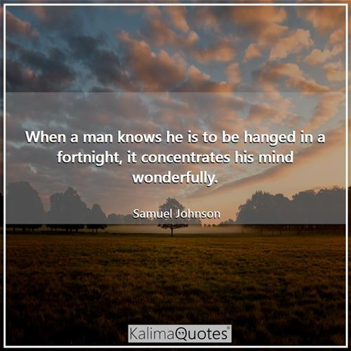 When a man knows he is to be hanged in a fortnight, it concentrates his mind wonderfully.