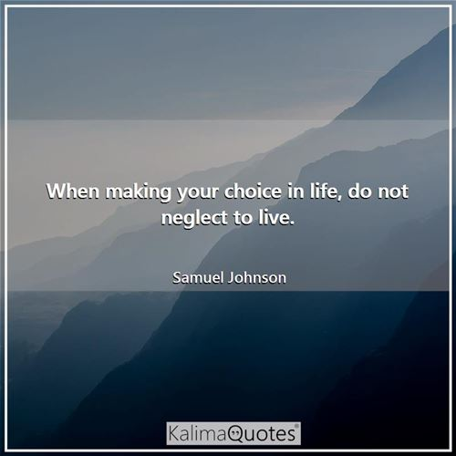 When making your choice in life, do not neglect to live.