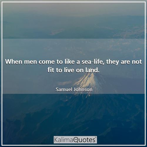 When men come to like a sea-life, they are not fit to live on land.