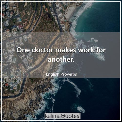 One doctor makes work for another. - English Proverbs