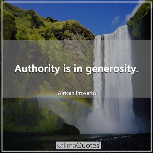 Authority is in generosity. - African Proverbs