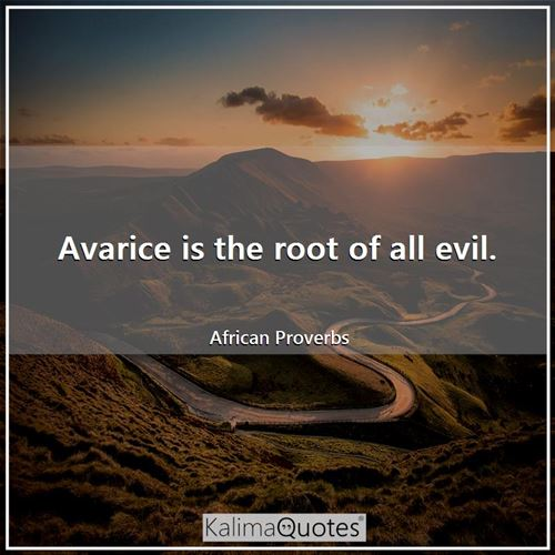 Avarice is the root of all evil.