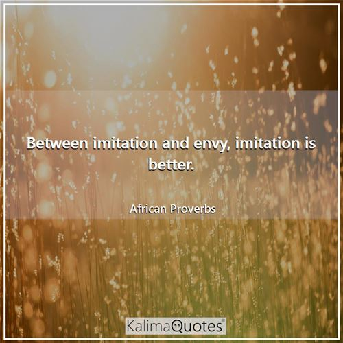 Between imitation and envy, imitation is better. - African Proverbs