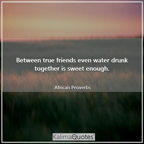 Between true friends even water drunk together is sweet enough.