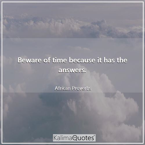 Beware of time because it has the answers. - African Proverbs