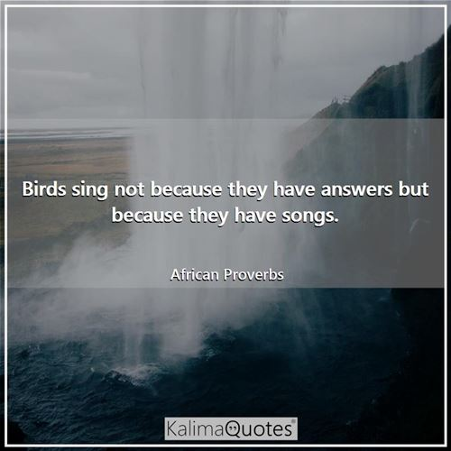 Birds sing not because they have answers but because they have songs.