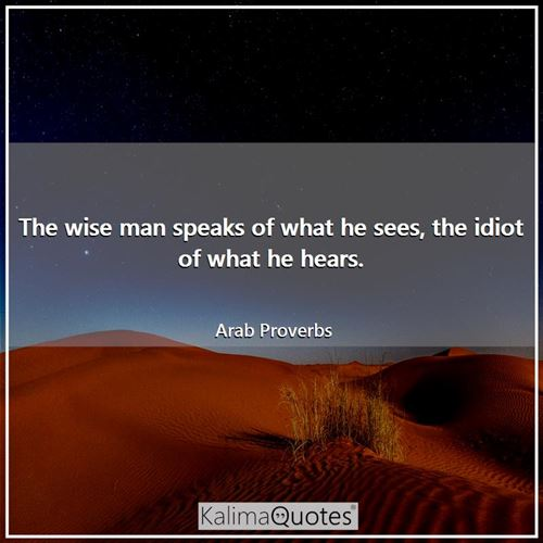 The wise man speaks of what he sees, the idiot of what he hears. - Arabic Proverbs