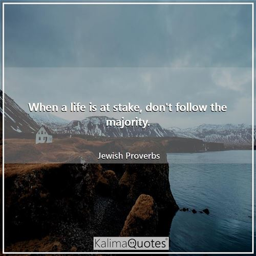 When a life is at stake, don't follow the majority. - Jewish Proverbs
