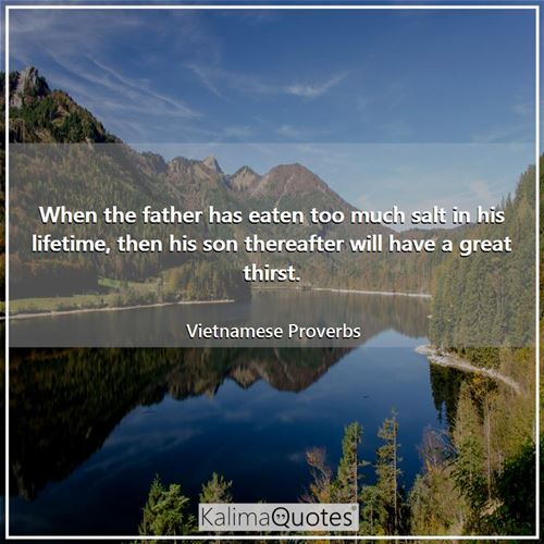 When the father has eaten too much salt in his lifetime, then his son thereafter will have a great thirst.