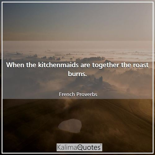 When the kitchenmaids are together the roast burns. - French Proverbs