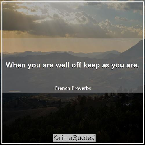 When you are well off keep as you are. - French Proverbs
