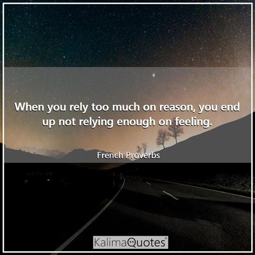 When you rely too much on reason, you end up not relying enough on feeling. - French Proverbs