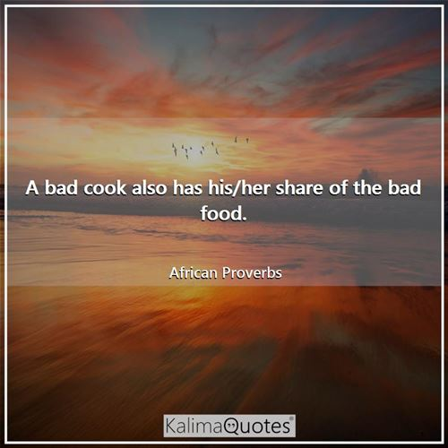 A bad cook also has his/her share of the bad food. - African Proverbs