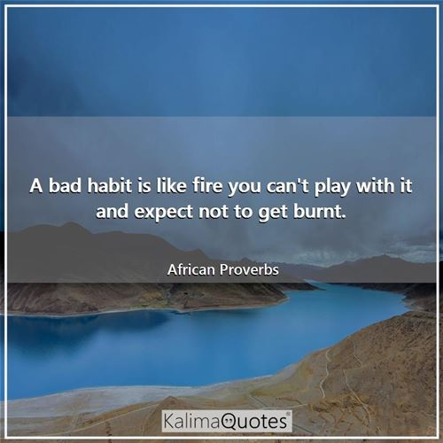 A bad habit is like fire you can't play with it and expect not to get burnt.