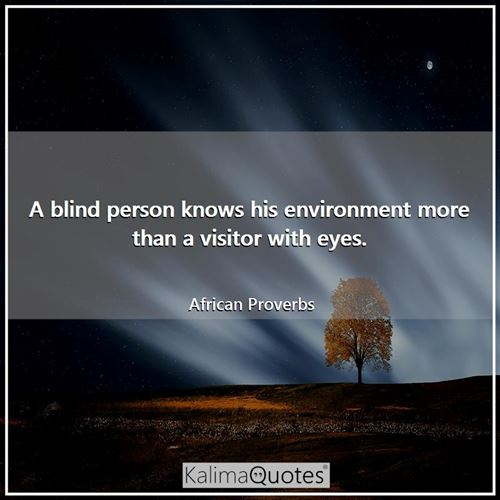 A blind person knows his environment more than a visitor with eyes.
