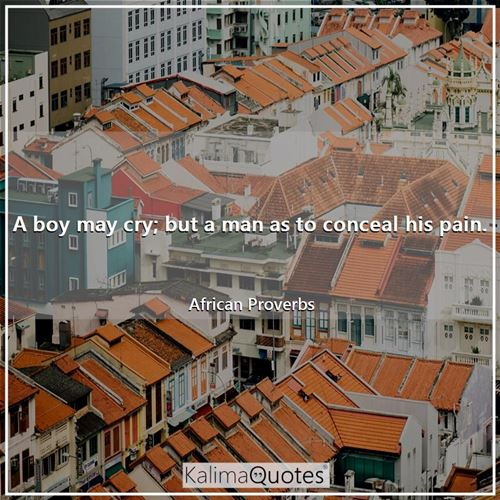 A boy may cry; but a man as to conceal his pain. - African Proverbs