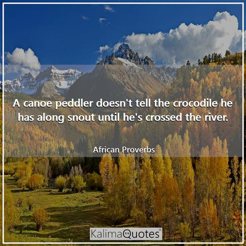 A canoe peddler doesn't tell the crocodile he has along snout until he's crossed the river. - African Proverbs