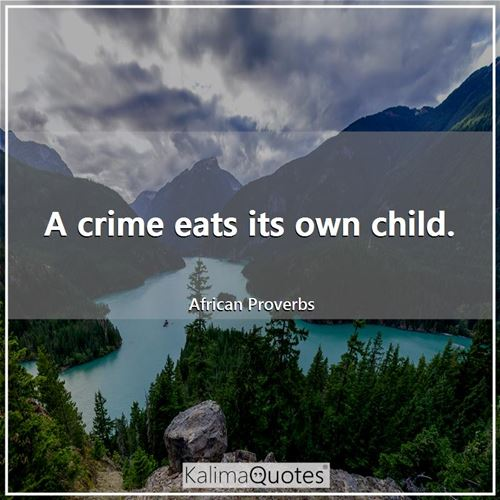 A crime eats its own child. - African Proverbs