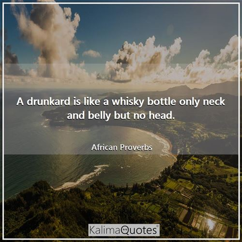 A drunkard is like a whisky bottle only neck and belly but no head. - African Proverbs