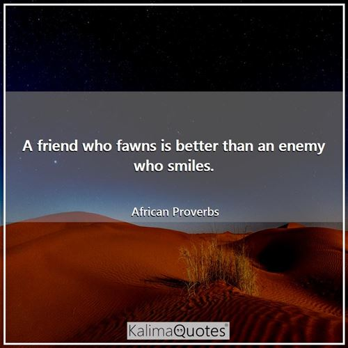 A friend who fawns is better than an enemy who smiles. - African Proverbs