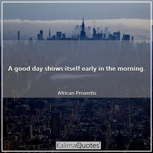 A good day shows itself early in the morning. - African Proverbs