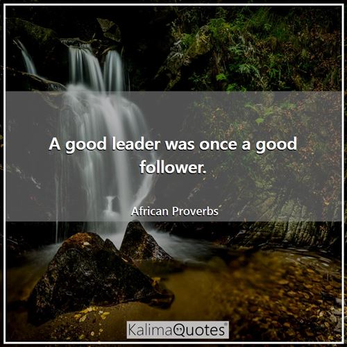 A good leader was once a good follower. - African Proverbs