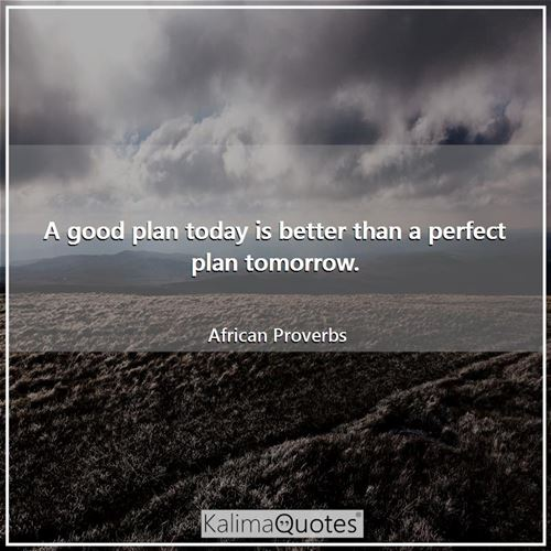 A good plan today is better than a perfect plan tomorrow. - African Proverbs