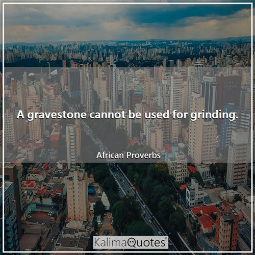 A gravestone cannot be used for grinding. - African Proverbs