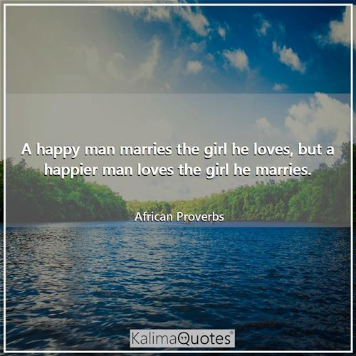 A happy man marries the girl he loves, but a happier man loves the girl he marries. - African Proverbs