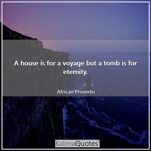 A house is for a voyage but a tomb is for eternity. - African Proverbs