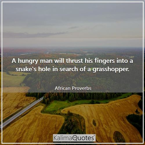 A hungry man will thrust his fingers into a snake's hole in search of a grasshopper. - African Proverbs