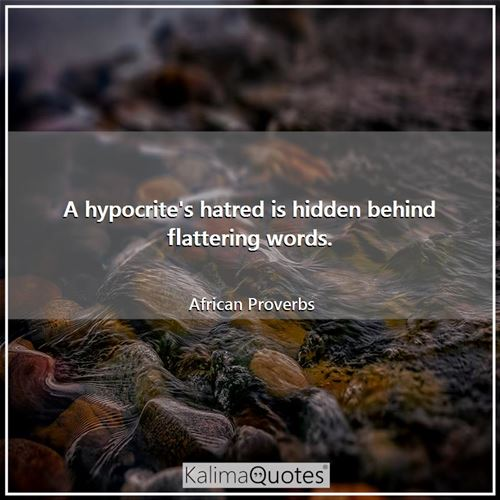 A hypocrite's hatred is hidden behind flattering words. - African Proverbs