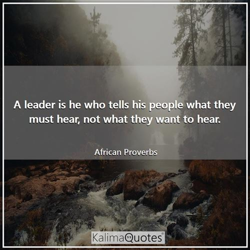 A leader is he who tells his people what they must hear, not what they want to hear. - African Proverbs
