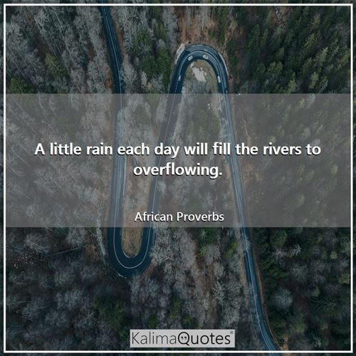 A little rain each day will fill the rivers to overflowing.