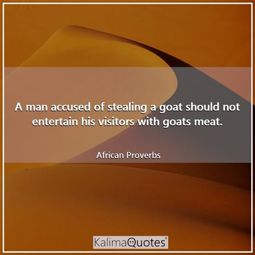 A man accused of stealing a goat should not entertain his visitors with goats meat. - African Proverbs