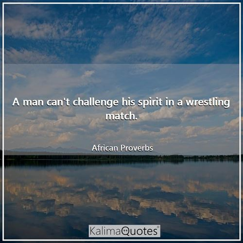A man can't challenge his spirit in a wrestling match. - African Proverbs