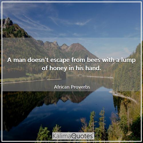 A man doesn't escape from bees with a lump of honey in his hand. - African Proverbs