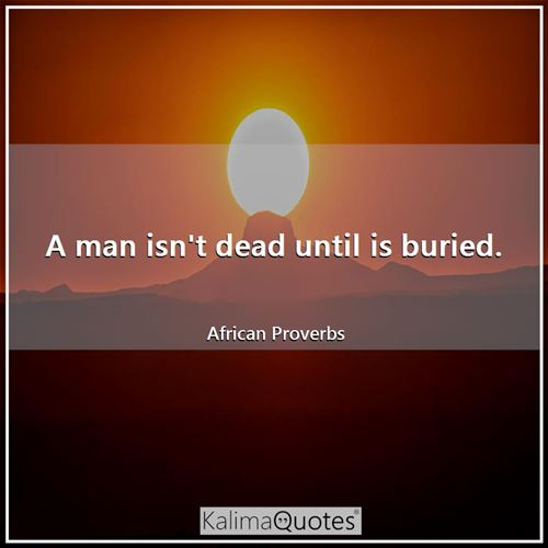 A man isn't dead until is buried. - African Proverbs