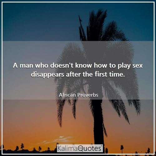 A man who doesn't know how to play sex disappears after the first time. - African Proverbs