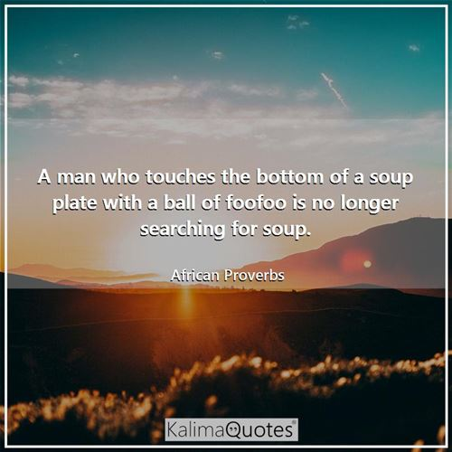 A man who touches the bottom of a soup plate with a ball of foofoo is no longer searching for soup. - African Proverbs