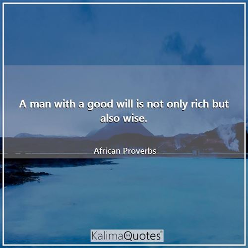 A man with a good will is not only rich but also wise. - African Proverbs