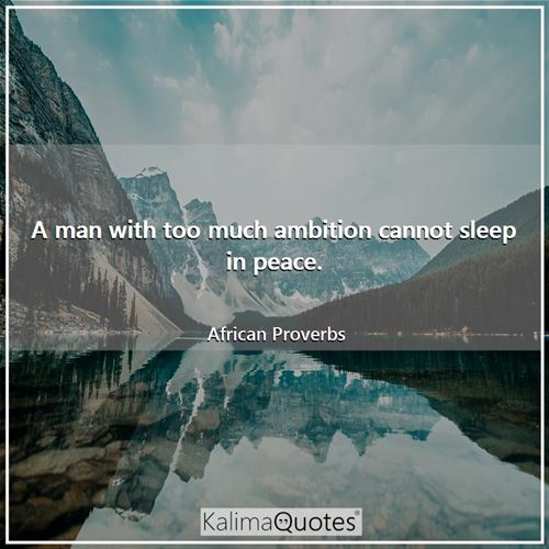 A man with too much ambition cannot sleep in peace. - African Proverbs