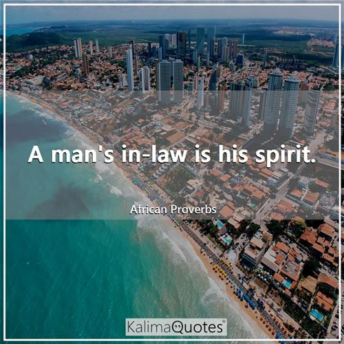 A man's in-law is his spirit. - African Proverbs