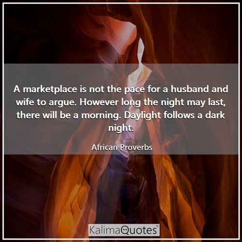A marketplace is not the pace for a husband and wife to argue. However long the night may last, there will be a morning. Daylight follows a dark night.