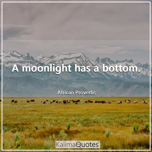 A moonlight has a bottom. - African Proverbs