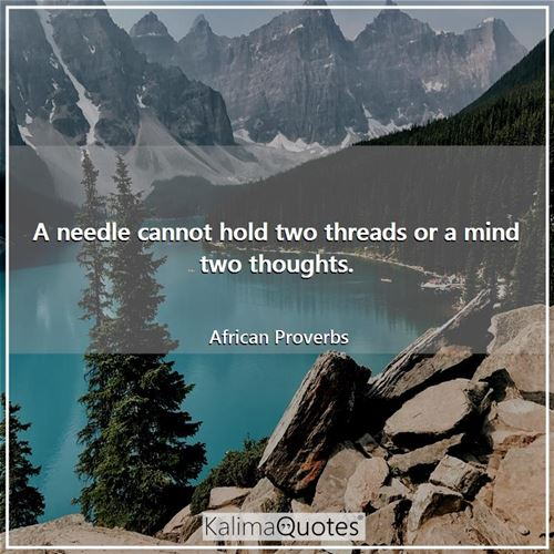 A needle cannot hold two threads or a mind two thoughts. - African Proverbs