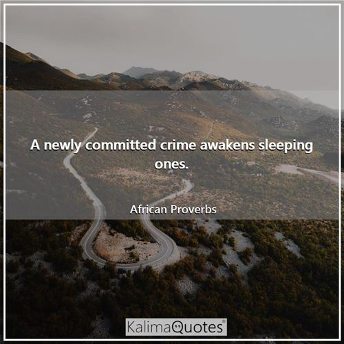A newly committed crime awakens sleeping ones. - African Proverbs