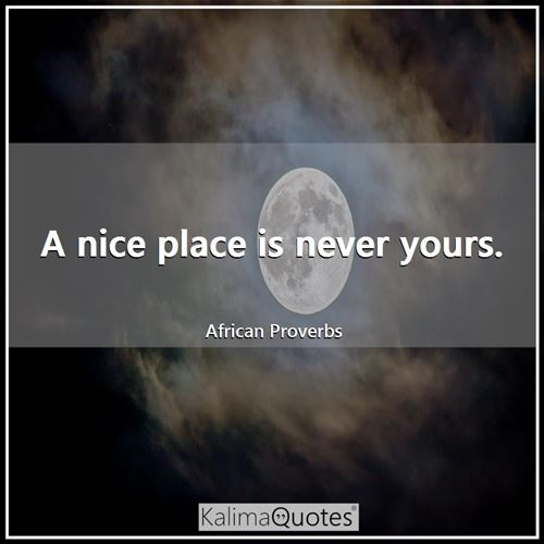 A nice place is never yours. - African Proverbs