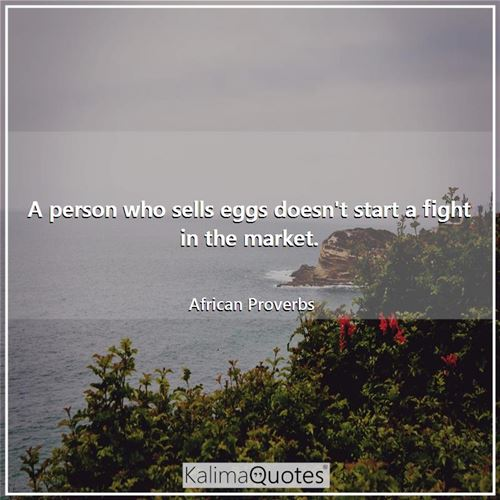 A person who sells eggs doesn't start a fight in the market. - African Proverbs