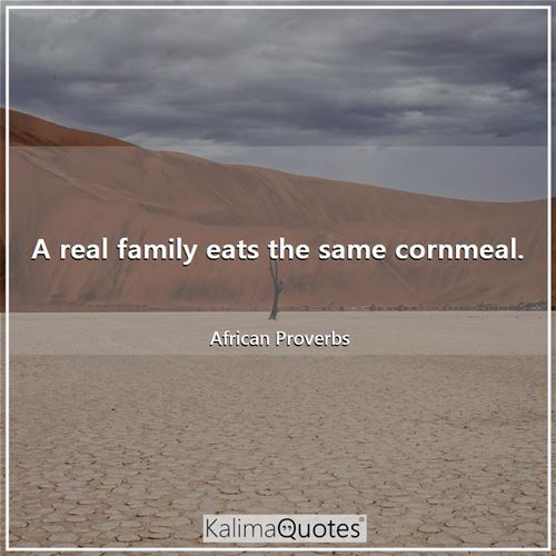 A real family eats the same cornmeal. - African Proverbs
